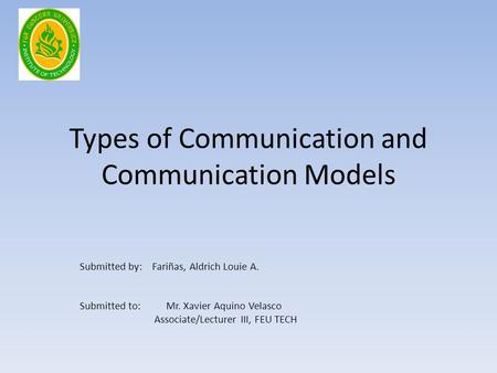 Types of Communication and Communication Models Submitted by: Fariñas, Aldrich Louie A. Submitted to: Mr. Xavier Aquino Velasco Associate/Lecturer III,