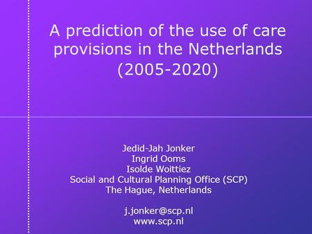 A prediction of the use of care provisions in the Netherlands (2005-2020) Jedid-Jah Jonker Ingrid Ooms Isolde Woittiez Social and Cultural Planning Office.
