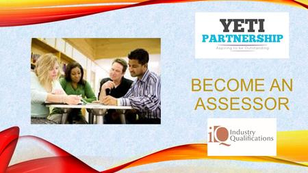 BECOME AN ASSESSOR. BECOMING AN ASSESSOR Assessing Vocational Achievement Qualifications are designed for those already in a Training and Assessing role.