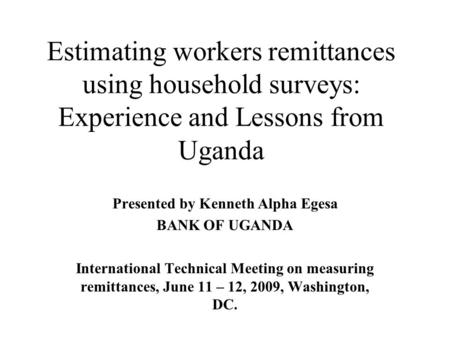 Estimating workers remittances using household surveys: Experience and Lessons from Uganda Presented by Kenneth Alpha Egesa BANK OF UGANDA International.