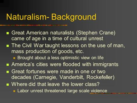 Naturalism- Background Great American naturalists (Stephen Crane) came of age in a time of cultural unrest The Civil War taught lessons on the use of man,