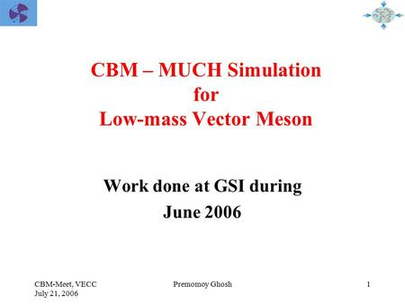 CBM-Meet, VECC July 21, 2006 1Premomoy Ghosh CBM – MUCH Simulation for Low-mass Vector Meson Work done at GSI during June 2006.