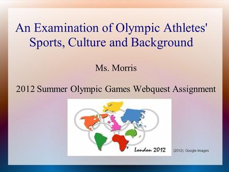 An Examination of Olympic Athletes' Sports, Culture and Background Ms. Morris 2012 Summer Olympic Games Webquest Assignment (2012). Google Images.