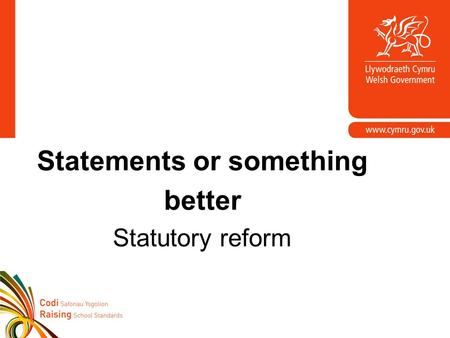 Statements or something better Statutory reform. Background Welsh Government consulted with parents/carers and professionals throughout Wales (2007),