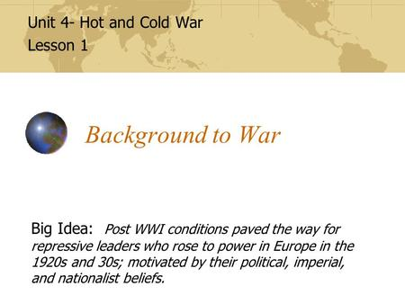 Background to War Unit 4- Hot and Cold War Lesson 1 Big Idea: Post WWI conditions paved the way for repressive leaders who rose to power in Europe in the.