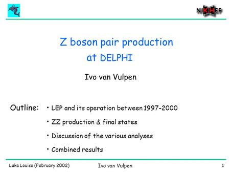 Lake Louise (February 2002) Ivo van Vulpen 1 Z boson pair production Ivo van Vulpen Outline: LEP and its operation between 1997-2000 ZZ production & final.