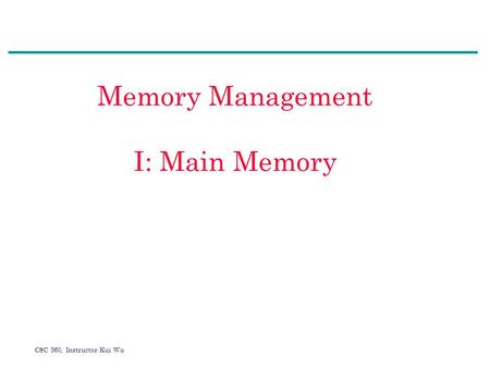 CSC 360, Instructor Kui Wu Memory Management I: Main Memory.