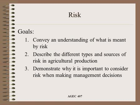 AGEC 407 Risk Goals: 1.Convey an understanding of what is meant by risk 2.Describe the different types and sources of risk in agricultural production 3.Demonstrate.