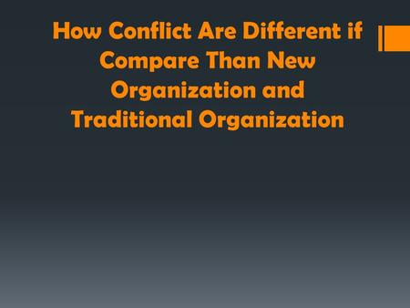 How Conflict Are Different if Compare Than New Organization and Traditional Organization.