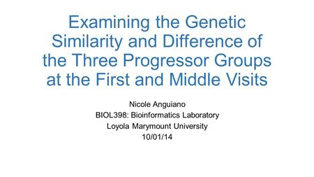 Examining the Genetic Similarity and Difference of the Three Progressor Groups at the First and Middle Visits Nicole Anguiano BIOL398: Bioinformatics Laboratory.