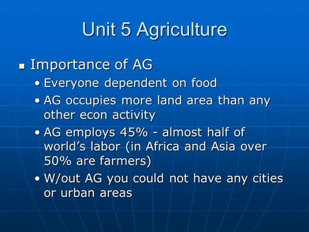 Unit 5 Agriculture Importance of AG Importance of AG Everyone dependent on foodEveryone dependent on food AG occupies more <strong>land</strong> area than any other econ.