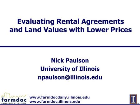 Www.farmdocdaily.illinois.edu www.farmdoc.illinois.edu Evaluating Rental Agreements and Land Values with Lower Prices Nick Paulson University of Illinois.