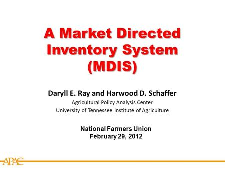 APCA A Market Directed Inventory System (MDIS) National Farmers Union February 29, 2012 Daryll E. Ray and Harwood D. Schaffer Agricultural Policy Analysis.