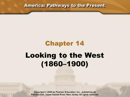 America: Pathways to the Present Chapter 14 Looking to the West (1860–1900) Copyright © 2005 by Pearson Education, Inc., publishing as Prentice Hall, Upper.