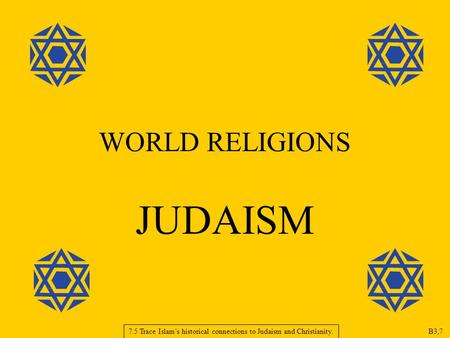 WORLD RELIGIONS JUDAISM 7.5 Trace Islam's historical connections to Judaism and Christianity. B3,7.