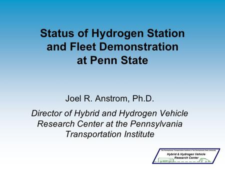 Status of Hydrogen Station and Fleet Demonstration at Penn State Joel R. Anstrom, Ph.D. Director of Hybrid and Hydrogen Vehicle Research Center at the.