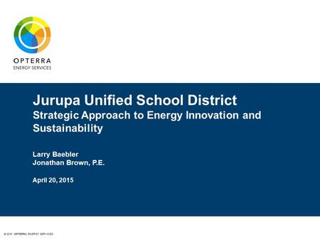 © 2015 OPTERRA ENERGY SERVICES Jurupa Unified School District Strategic Approach to Energy Innovation and Sustainability Larry Baebler Jonathan Brown,