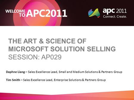 THE ART & SCIENCE OF MICROSOFT SOLUTION SELLING SESSION: AP029 Daphne Liang – Sales Excellence Lead, Small and Medium Solutions & Partners Group Tim Smith.