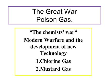 "The Great War Poison Gas. ""The chemists' war"" Modern Warfare and the development of new Technology 1.Chlorine Gas 2.Mustard Gas."