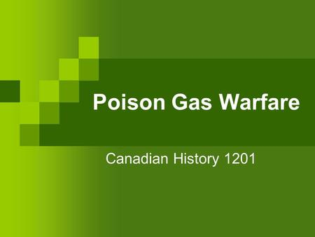 "Poison Gas Warfare Canadian History 1201. Poison Gas in World War I The use of poison gas in WWI was a major military innovation The ""gas of choice"" was."