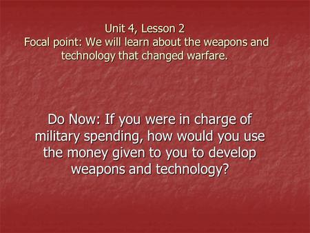 Unit 4, Lesson 2 Focal point: We will learn about the weapons and technology that changed warfare. Do Now: If you were in charge of military spending,