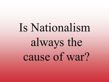 Is Nationalism always the cause of war?. World War One The Causes, Conditions, and Consequences.
