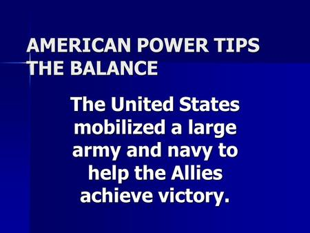 AMERICAN POWER TIPS THE BALANCE The United States mobilized a large army and navy to help the Allies achieve victory.