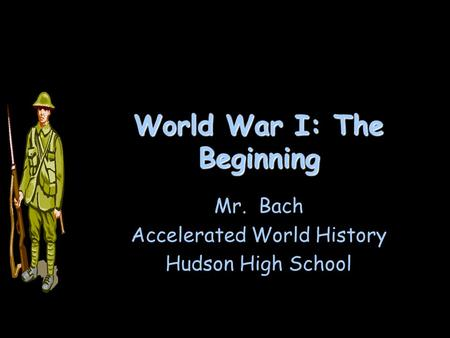 World War I: The Beginning Mr. Bach Accelerated World History Hudson High School.