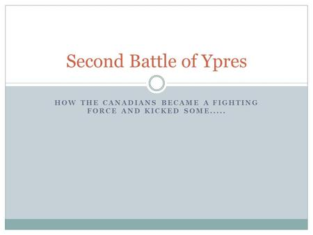 HOW THE CANADIANS BECAME A FIGHTING FORCE AND KICKED SOME..... Second Battle of Ypres.