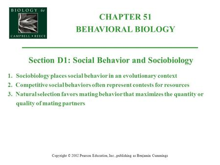 CHAPTER 51 BEHAVIORAL BIOLOGY Copyright © 2002 Pearson Education, Inc., publishing as Benjamin Cummings Section D1: Social Behavior and Sociobiology 1.Sociobiology.