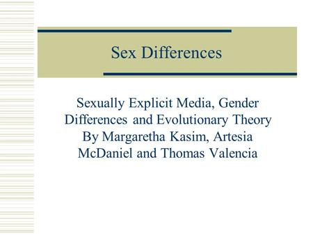 Sex Differences Sexually Explicit Media, Gender Differences and Evolutionary Theory By Margaretha Kasim, Artesia McDaniel and Thomas Valencia.