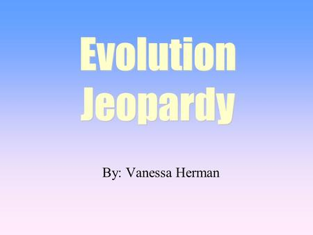 By: Vanessa Herman Evolution Jeopardy. 100 200 400 300 400 Types of Natural Selection Sources of Variation Changes in Allele Frequencies Random 300 200.