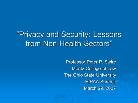 """Privacy and Security: Lessons from Non-Health Sectors"" Professor Peter P. Swire Moritz College of Law The Ohio State University HIPAA Summit March 29,"