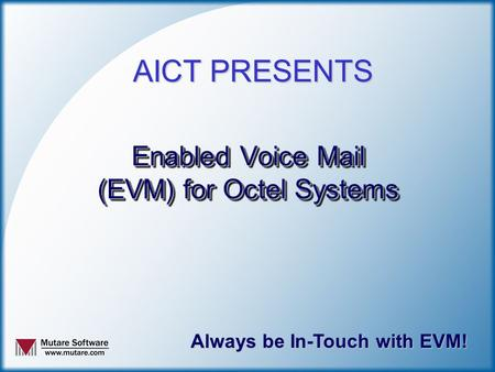 Enabled Voice Mail (EVM) for Octel Systems Always be In-Touch with EVM! AICT PRESENTS.