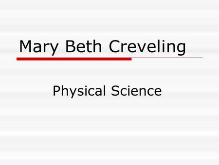 Mary Beth Creveling Physical Science. Topics Scientific Method Graphing Measurement.