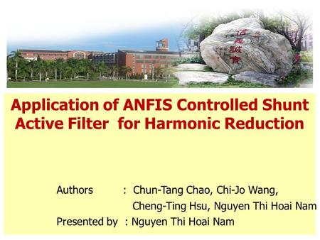 Application of ANFIS Controlled Shunt Active Filter for Harmonic Reduction Authors : Chun-Tang Chao, Chi-Jo Wang, Cheng-Ting Hsu, Nguyen Thi Hoai Nam Presented.
