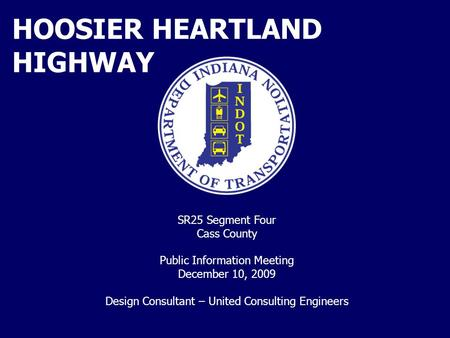 HOOSIER HEARTLAND HIGHWAY SR25 Segment Four Cass County Public Information Meeting December 10, 2009 Design Consultant – United Consulting Engineers.