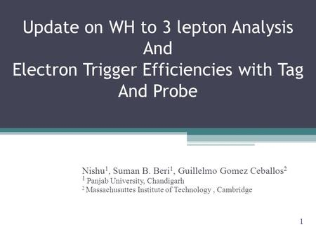 Update on WH to 3 lepton Analysis And Electron Trigger Efficiencies with Tag And Probe Nishu 1, Suman B. Beri 1, Guillelmo Gomez Ceballos 2 1 Panjab University,