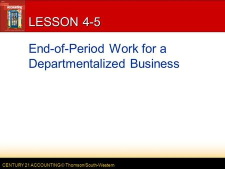 CENTURY 21 ACCOUNTING © Thomson/South-Western LESSON 4-5 End-of-Period Work for a Departmentalized Business.
