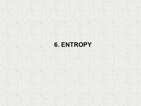 6. ENTROPY. Objectives Apply the second law of thermodynamics to processes. Define a new property called entropy to quantify the second-law effects. Establish.