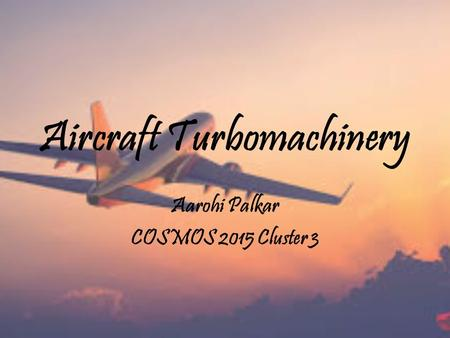Aircraft Turbomachinery Aarohi Palkar COSMOS 2015 Cluster 3.