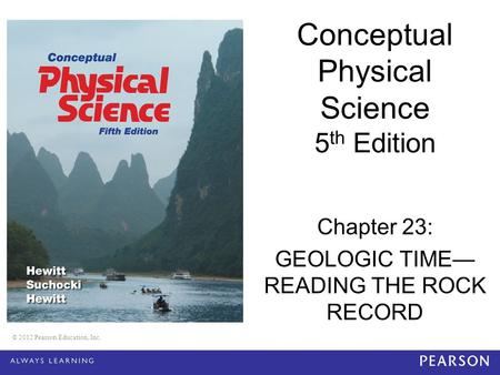 © 2012 Pearson Education, Inc. Conceptual Physical Science 5 th Edition Chapter 23: GEOLOGIC TIME— READING THE ROCK RECORD © 2012 Pearson Education, Inc.