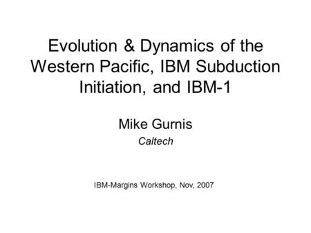 Evolution & Dynamics of the Western Pacific, IBM Subduction Initiation, and IBM-1 Mike Gurnis Caltech IBM-Margins Workshop, Nov, 2007.