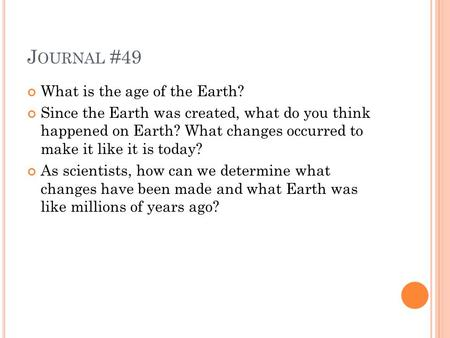 J OURNAL #49 What is the age of the Earth? Since the Earth was created, what do you think happened on Earth? What changes occurred to make it like it is.