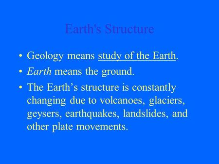 Earth's Structure Geology means study of the Earth. Earth means the ground. The Earth's structure is constantly changing due to volcanoes, glaciers, geysers,