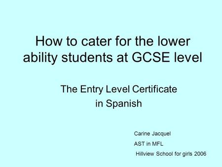 How to cater for the lower ability students at GCSE level The Entry Level Certificate in Spanish Carine Jacquel AST in MFL Hillview School for girls 2006.