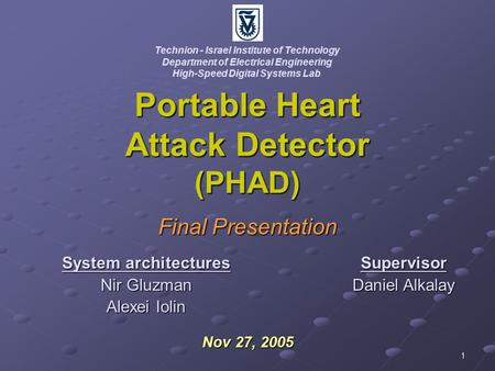 1 Portable Heart Attack Detector (PHAD) Final Presentation Nov 27, 2005 Technion - Israel Institute of Technology Department of Electrical Engineering.