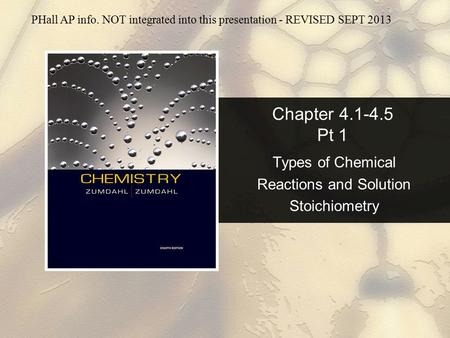 Chapter 4.1-4.5 Pt 1 Types of Chemical Reactions and Solution Stoichiometry PHall AP info. NOT integrated into this presentation - REVISED SEPT 2013.