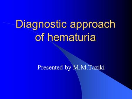 Diagnostic approach of hematuria Presented by M.M.Taziki.