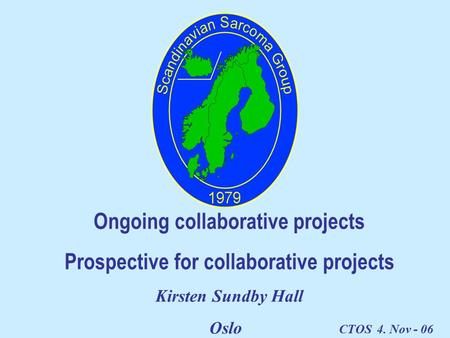Ongoing collaborative projects Prospective for collaborative projects Kirsten Sundby Hall Oslo CTOS 4. Nov - 06.
